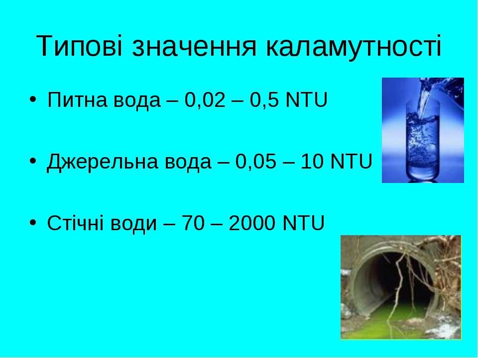 Типові значення каламутності Питна вода – 0,02 – 0,5 NTU Джерельна вода – 0,0...