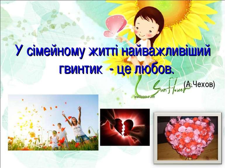 У сімейному житті найважливіший гвинтик - це любов. (А.Чехов)