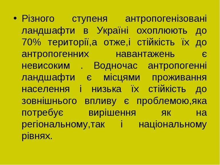Різного ступеня антропогенізовані ландшафти в Україні охоплюють до 70% терито...