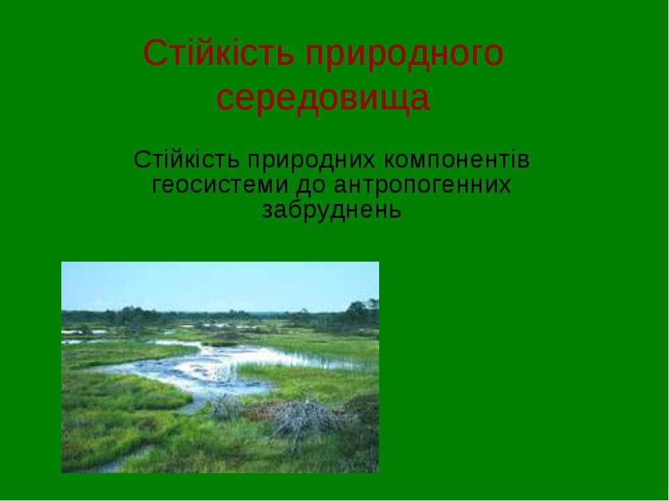 Стійкість природного середовища Стійкість природних компонентів геосистеми до...