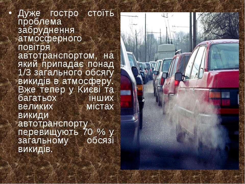 Дуже гостро стоїть проблема забруднення атмосферного повітря автотранспортом,...