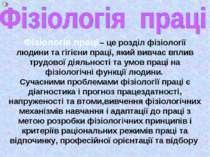 Фізіологія праці – це розділ фізіології людини та гігієни праці, який вивчає ...