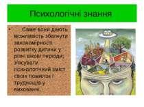 Психологічні знання Саме вони дають можливість збагнути закономірності розвит...