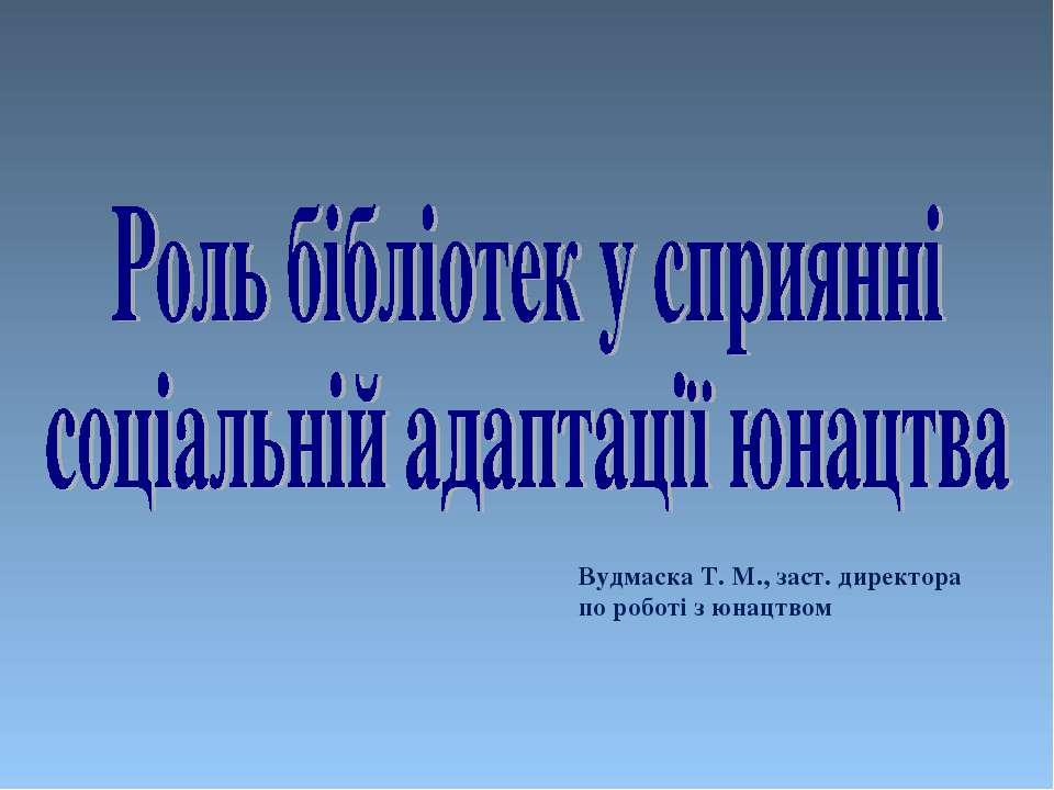 Вудмаска Т. М., заст. директора по роботі з юнацтвом