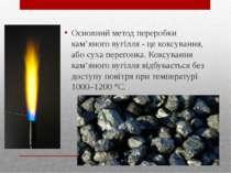 Основний метод переробки кам'яного вугілля - це коксування, або суха перегонк...