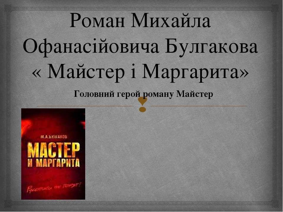 Роман Михайла Офанасійовича Булгакова « Майстер і Маргарита» Головний герой р...
