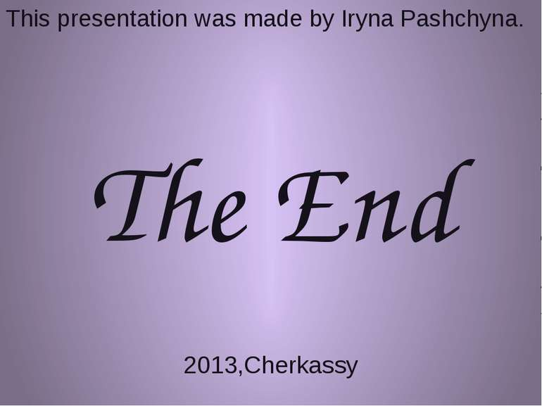 This presentation was made by Iryna Pashchyna. The End 2013,Cherkassy