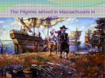 The Pilgrims arrived in Mausachusets in 1620