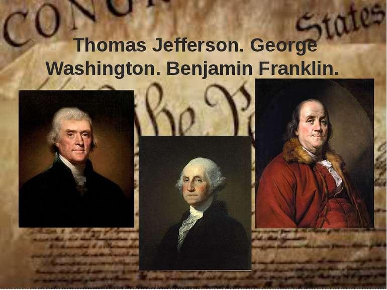 Thomas Jefferson. George Washington. Benjamin Franklin.