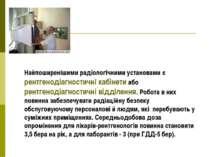 Найпоширенішими радіологічними установами є рентгенодіагностичні кабінети або...