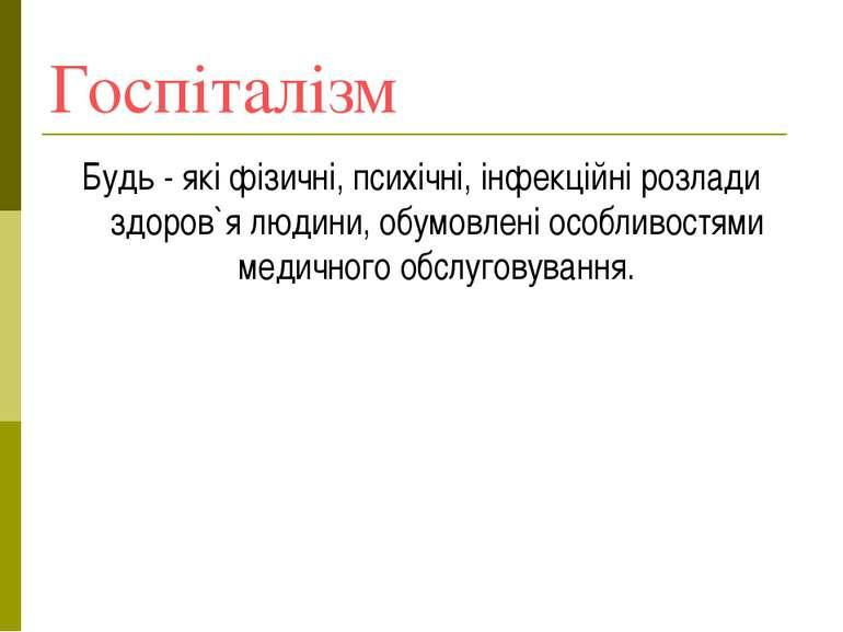 Госпіталізм Будь - які фізичні, психічні, інфекційні розлади здоров`я людини,...