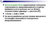 Експозиційна доза характеризує іонізуючу спроможність випромінювання в повітр...