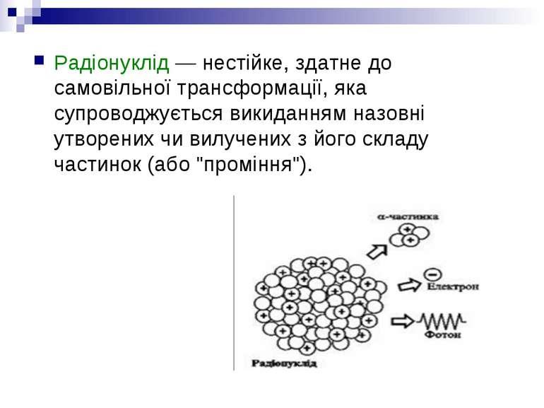 Радіонуклід — нестійке, здатне до самовільної трансформації, яка супроводжуєт...