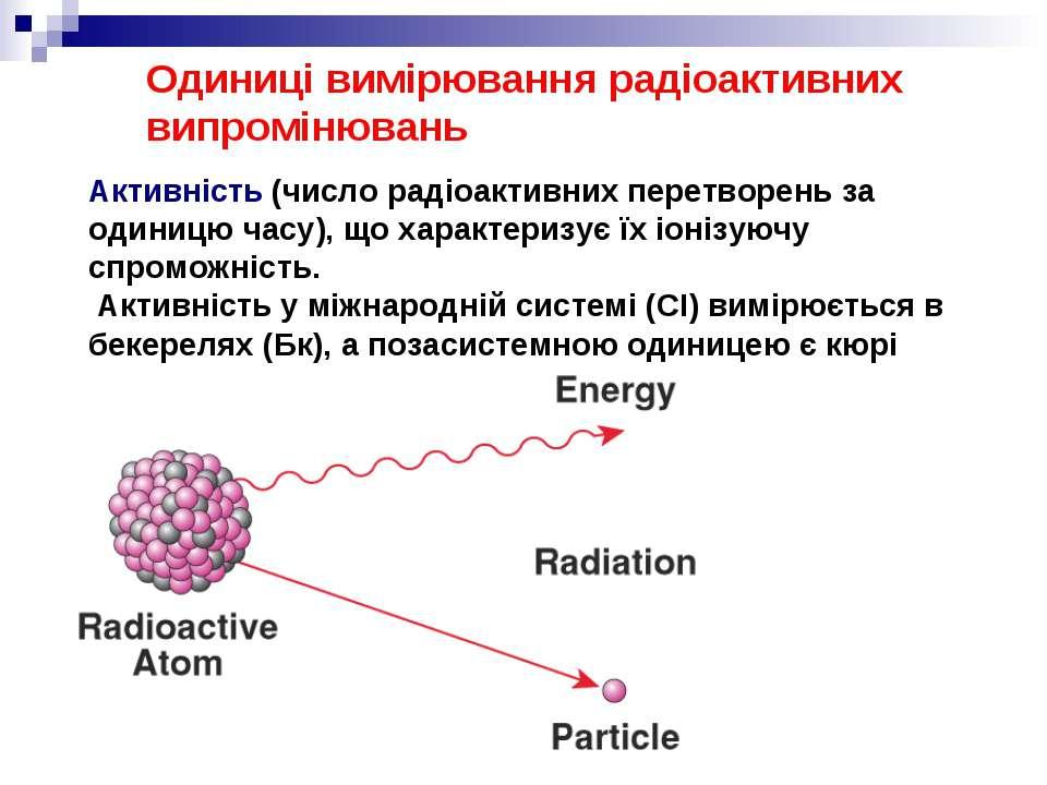 Одиниці вимірювання радіоактивних випромінювань Активність (число радіоактивн...