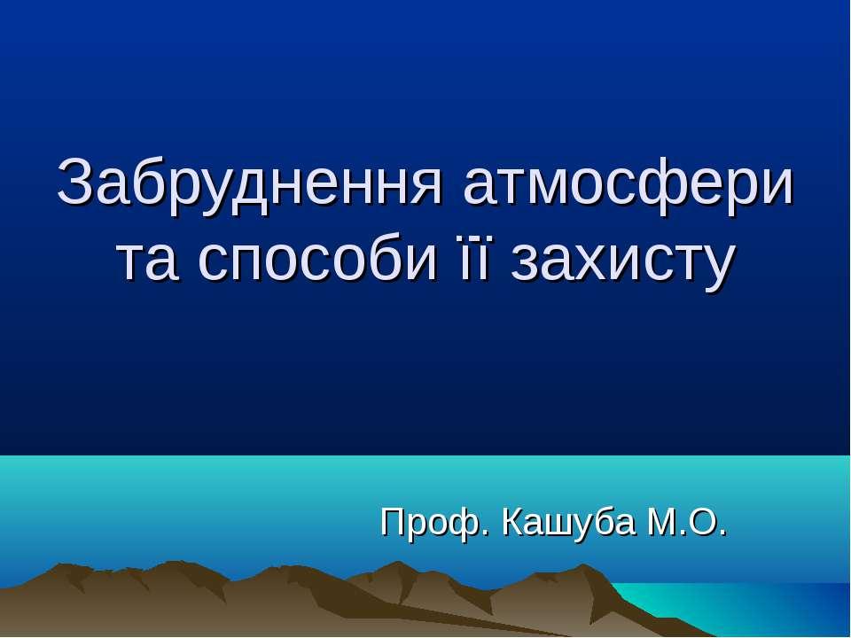 Забруднення атмосфери та способи її захисту Проф. Кашуба М.О.