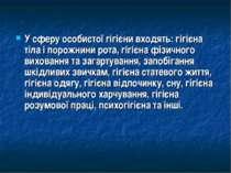 У сферу особистої гігієни входять: гігієна тіла і порожнини рота, гігієна фіз...