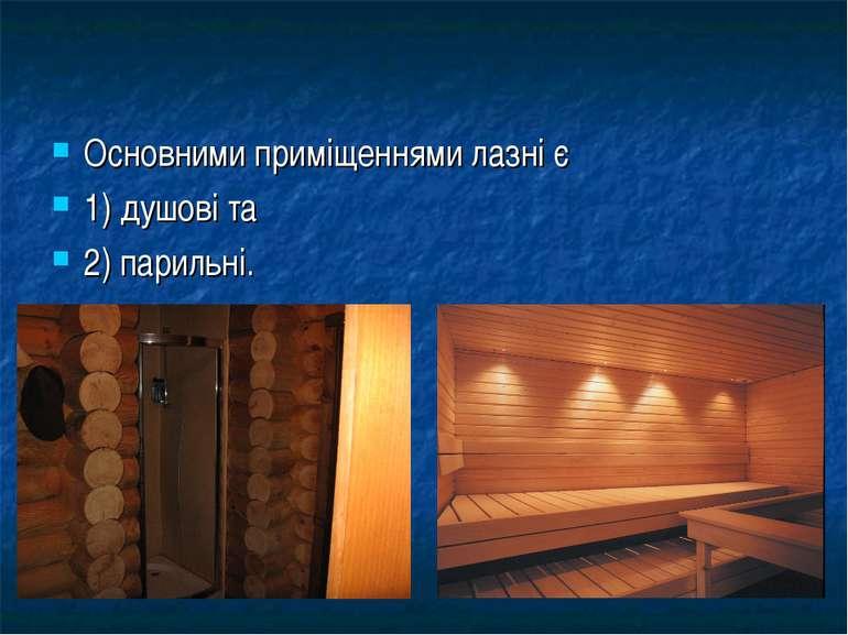 Основними приміщеннями лазні є 1) душові та 2) парильні.