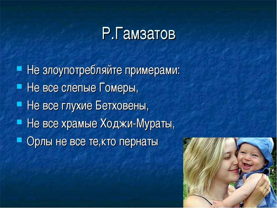 Р.Гамзатов Не злоупотребляйте примерами: Не все слепые Гомеры, Не все глухие ...