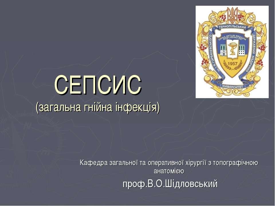 СЕПСИС (загальна гнійна інфекція) Кафедра загальної та оперативної хірургії з...