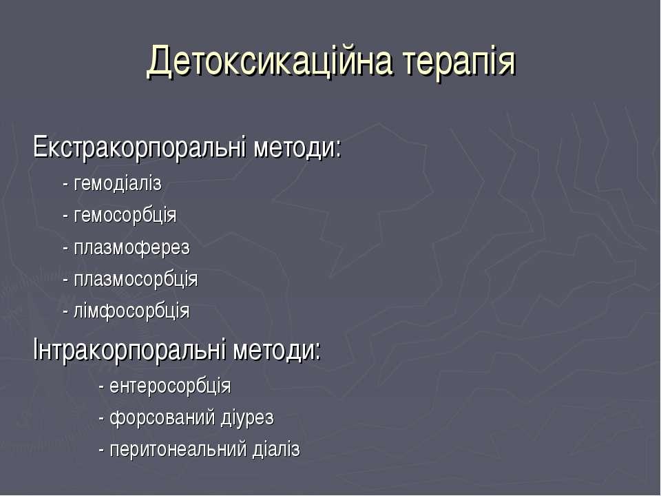 Детоксикаційна терапія Екстракорпоральні методи: - гемодіаліз - гемосорбція -...