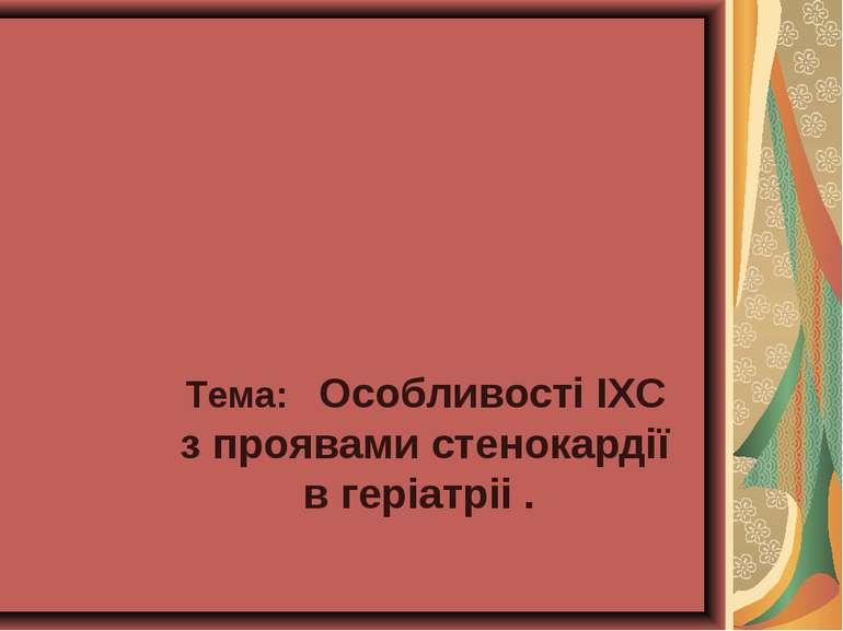 Тема: Особливості ІХС з проявами стенокардії в геріатріі .
