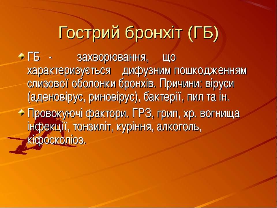 Гострий бронхіт (ГБ) ГБ - захворювання, що характеризується дифузним пошкодже...