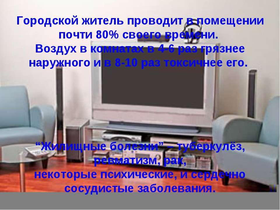 Городской житель проводит в помещении почти 80% своего времени. Воздух в комн...