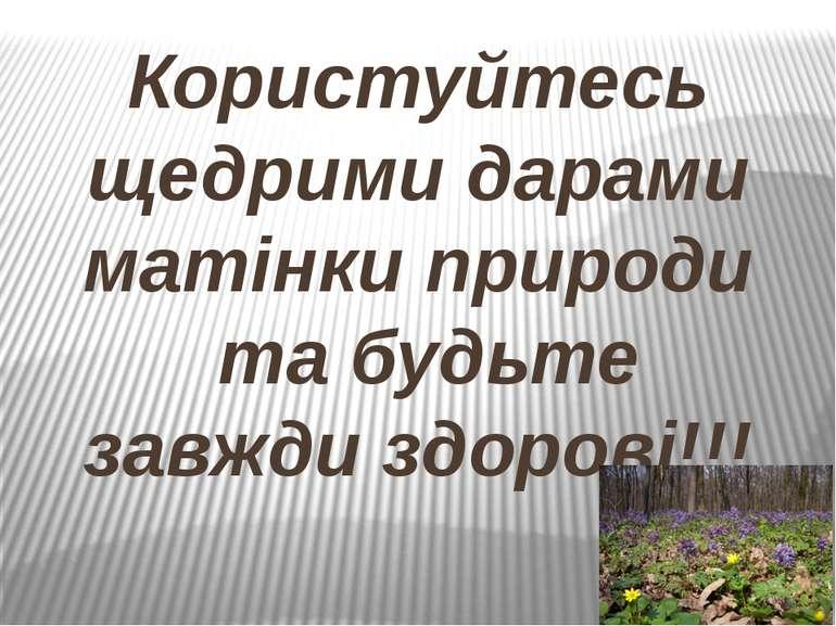 Користуйтесь щедрими дарами матінки природи та будьте завжди здорові!!!