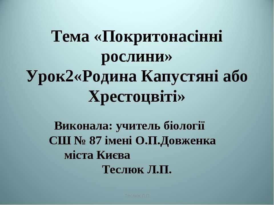 Тема «Покритонасінні рослини» Урок2«Родина Капустяні або Хрестоцвіті» Виконал...