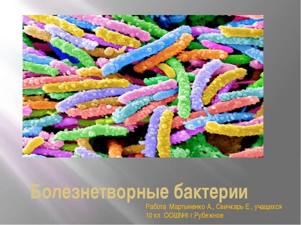 Болезнетворные бактерии Работа Мартыненко А., Свичкарь Е., учащихся 10 кл. ОО...