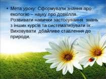 Мета уроку: Сформувати знання про екологію – науку про довкілля. Розвивати на...