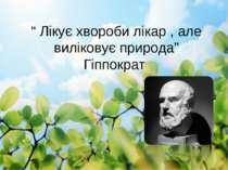 """"""" Лікує хвороби лікар , але виліковує природа"""" Гіппократ"""