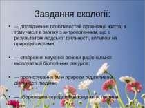 Завдання екології: — дослідження особливостей організації життя, в тому числі...