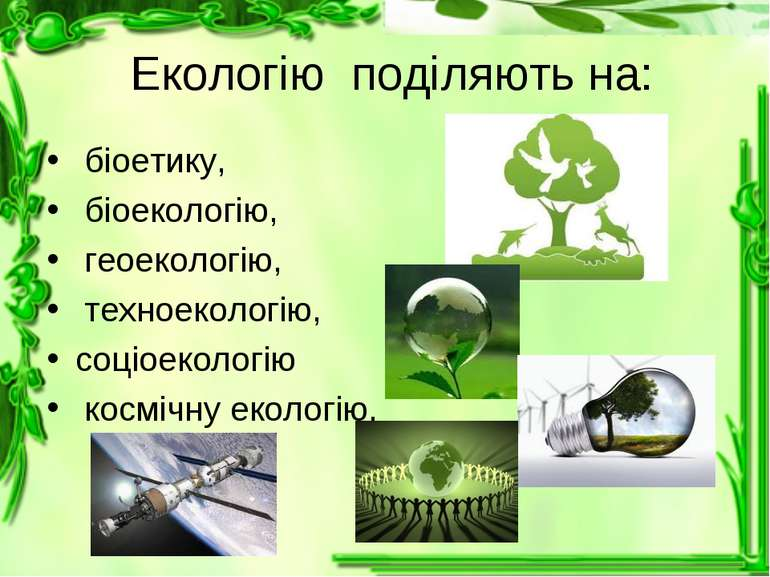 Екологію поділяють на: біоетику, біоекологію, геоекологію, техноекологію, соц...