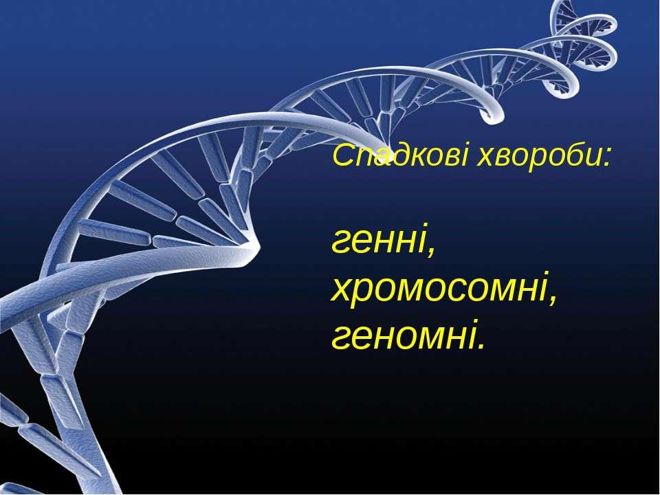 Спадкові хвороби: генні, хромосомні, геномні.