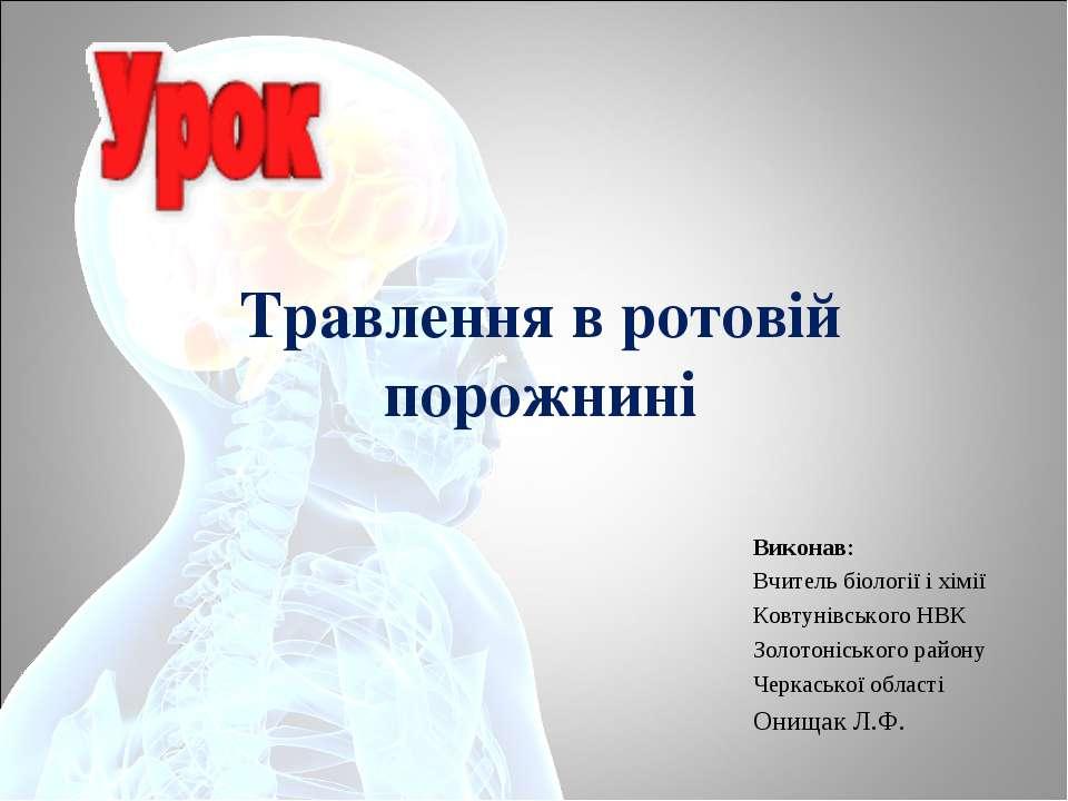Травлення в ротовій порожнині Виконав: Вчитель біології і хімії Ковтунівськог...