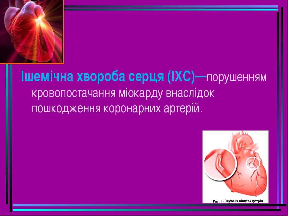 Ішемічна хвороба серця (ІХС)—порушенням кровопостачання міокарду внаслідок по...