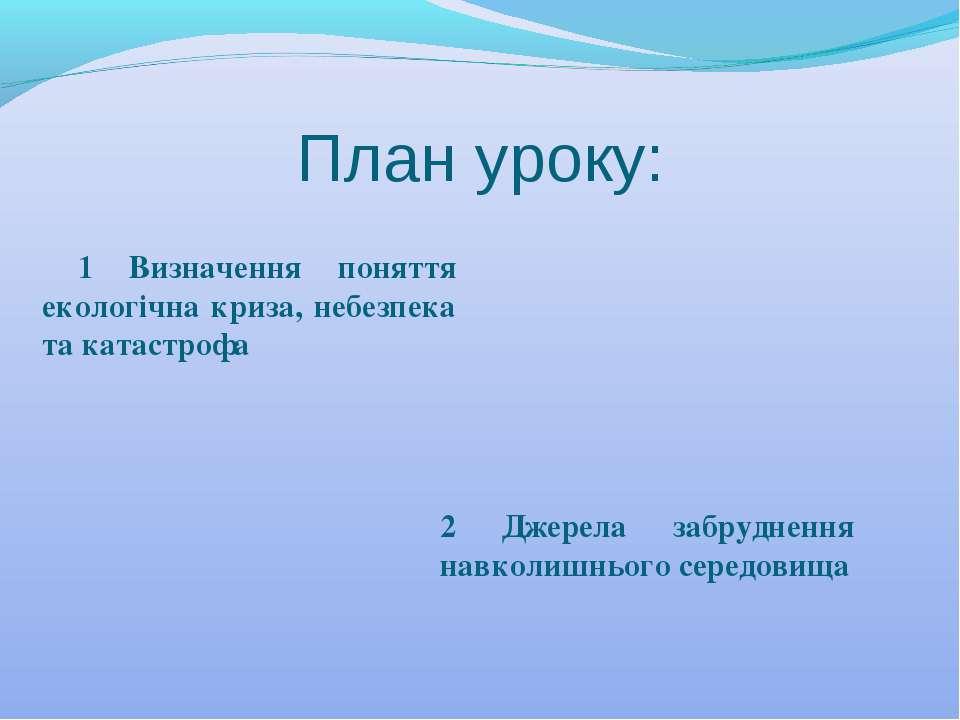 План уроку: 1 Визначення поняття екологічна криза, небезпека та катастрофа 2 ...