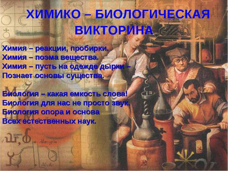 ХИМИКО – БИОЛОГИЧЕСКАЯ ВИКТОРИНА Химия – реакции, пробирки. Химия – поэма вещ...