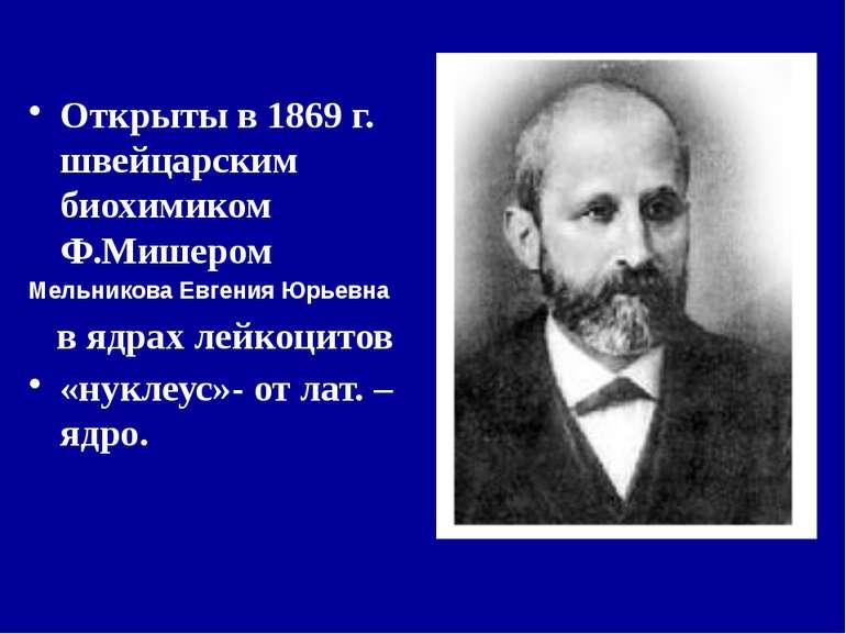 Открыты в 1869 г. швейцарским биохимиком Ф.Мишером Мельникова Евгения Юрьевна...