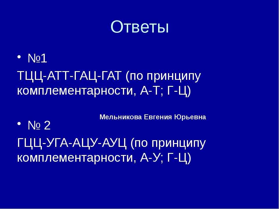 Ответы №1 ТЦЦ-АТТ-ГАЦ-ГАТ (по принципу комплементарности, А-Т; Г-Ц) № 2 ГЦЦ-У...