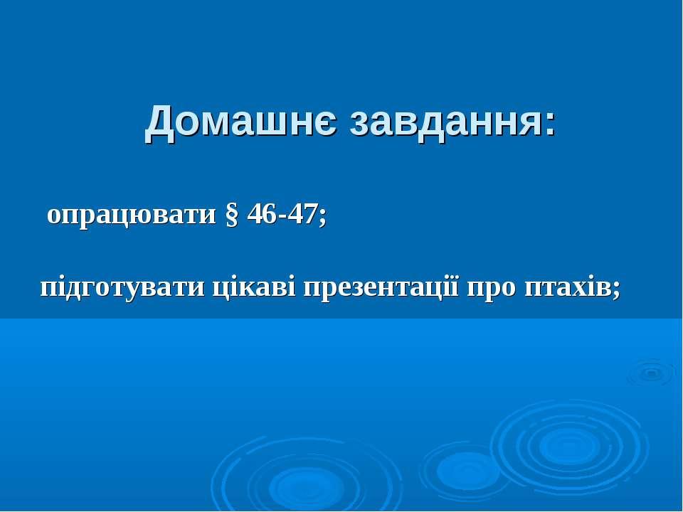 Домашнє завдання: опрацювати § 46-47; підготувати цікаві презентації про птахів;