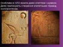 Особливо в НЛО вірили давні єгиптяни і шумери. Деякі приписують створення єги...