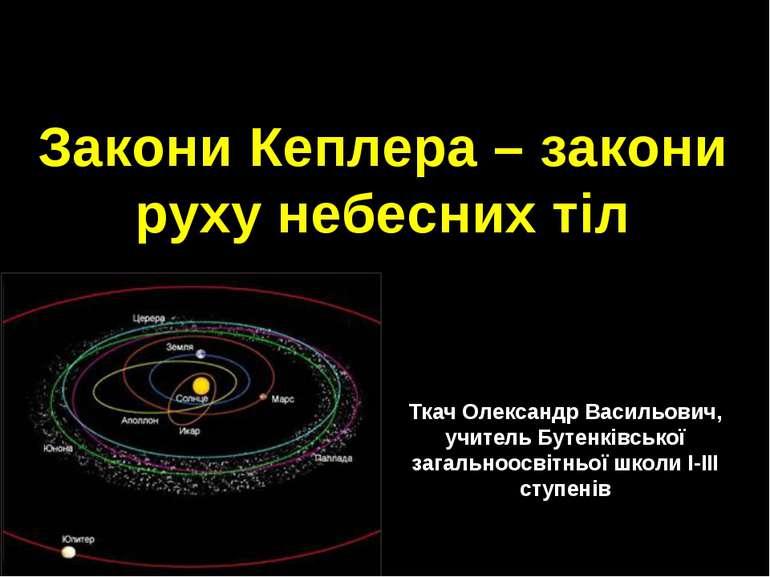 Закони Кеплера – закони руху небесних тіл Ткач Олександр Васильович, учитель ...