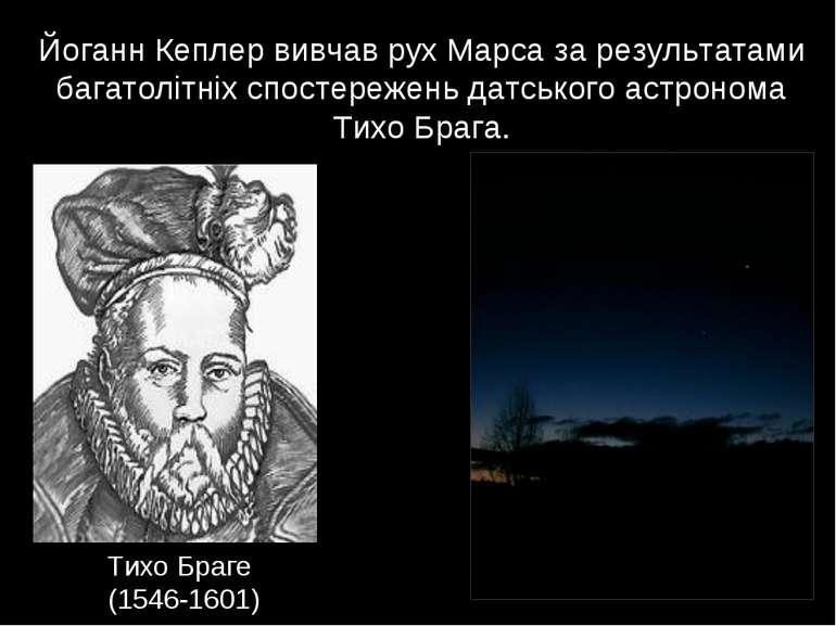 Тихо Браге (1546-1601) Йоганн Кеплер вивчав рух Марса за результатами багатол...