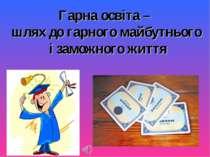 Гарна освіта – шлях до гарного майбутнього і заможного життя *