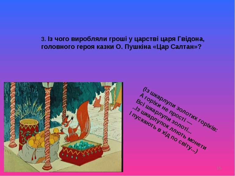 * 3. Із чого виробляли гроші у царстві царя Гвідона, головного героя казки О....
