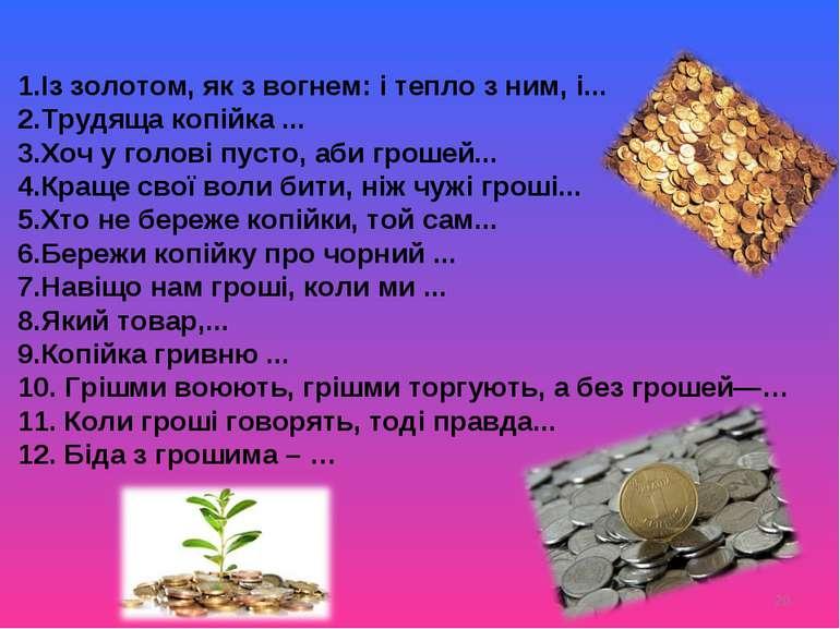 * 1.Із золотом, як з вогнем: і тепло з ним, і... 2.Трудяща копійка ... 3.Хоч ...