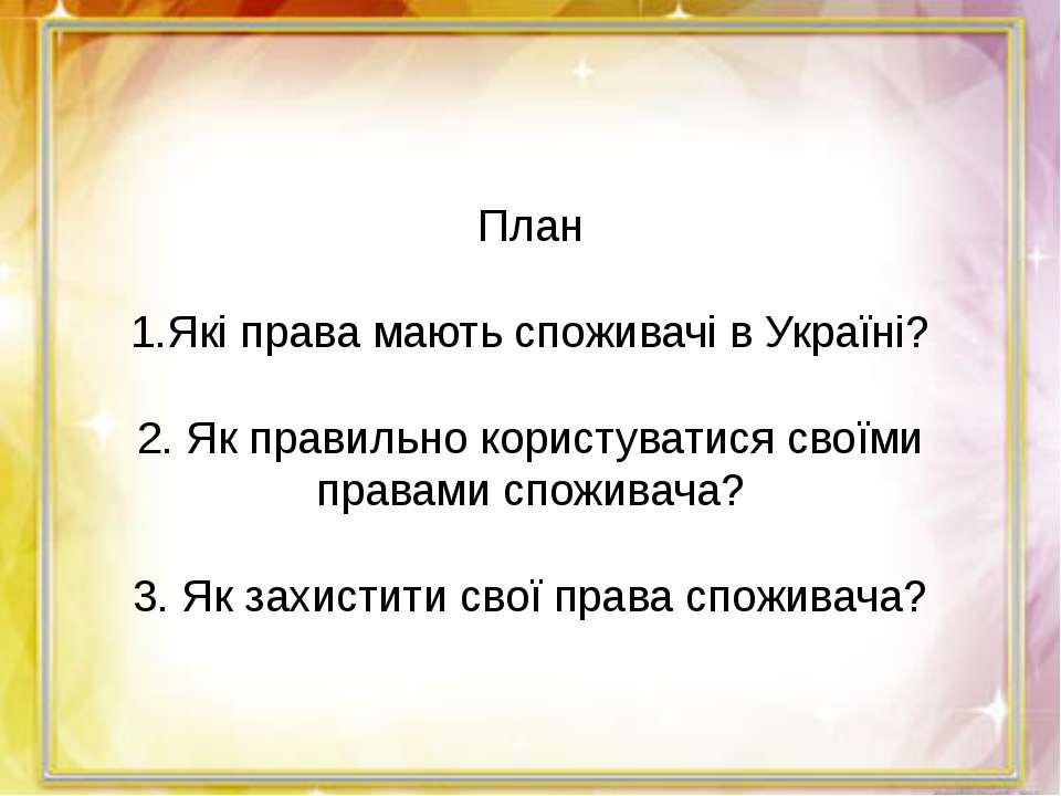 План  1.Які права мають споживачі в Україні?  2. Як правильно користуватися...