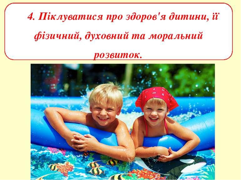 4. Піклуватися про здоров'я дитини, її фізичний, духовний та моральний розвиток.